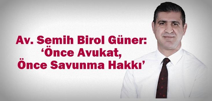 Av. Semih Birol Güner: 'Önce Avukat, Önce Savunma Hakkı'