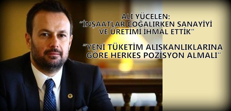 """""""İNŞAATLAR ÇOĞALIRKEN SANAYİYİ VE ÜRETİMİ İHMAL ETTİK"""""""